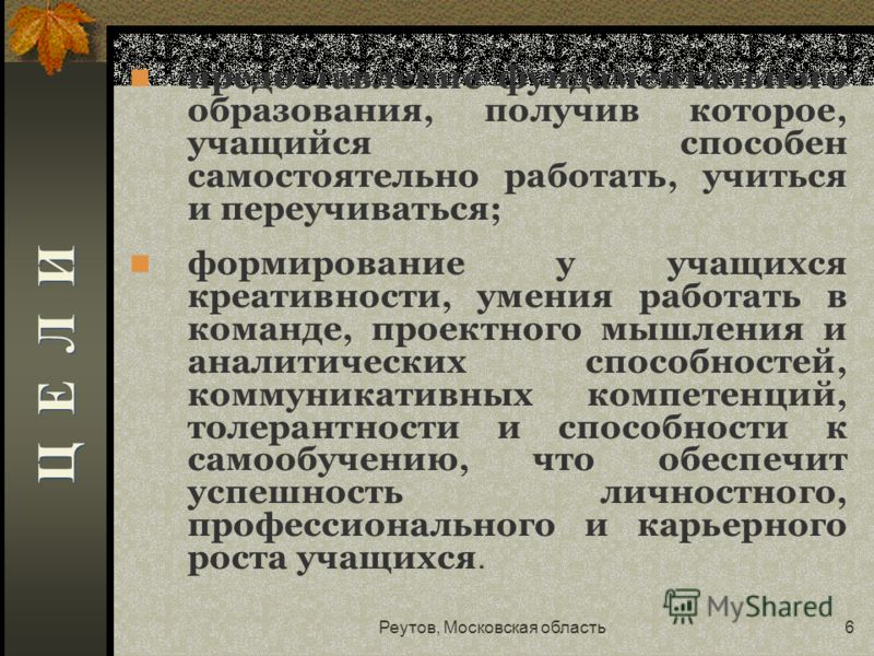 Реутов, Московская область6 предоставление фундаментального образования, получив которое, учащийся способен самостоятельно работать, учиться и переучиваться; формирование у учащихся креативности, умения работать в команде, проектного мышления и анали
