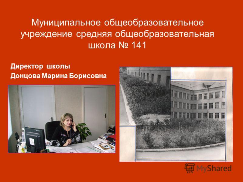 Муниципальное общеобразовательное учреждение средняя общеобразовательная школа 141 Директор школы Донцова Марина Борисовна