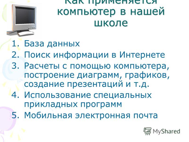 Как применяется компьютер в нашей школе 1.База данных 2.Поиск информации в Интернете 3.Расчеты с помощью компьютера, построение диаграмм, графиков, создание презентаций и т.д. 4.Использование специальных прикладных программ 5.Мобильная электронная по