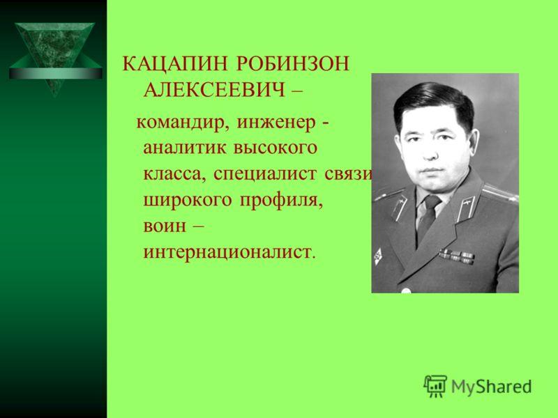 КАЦАПИН РОБИНЗОН АЛЕКСЕЕВИЧ – командир, инженер - аналитик высокого класса, специалист связи широкого профиля, воин – интернационалист.