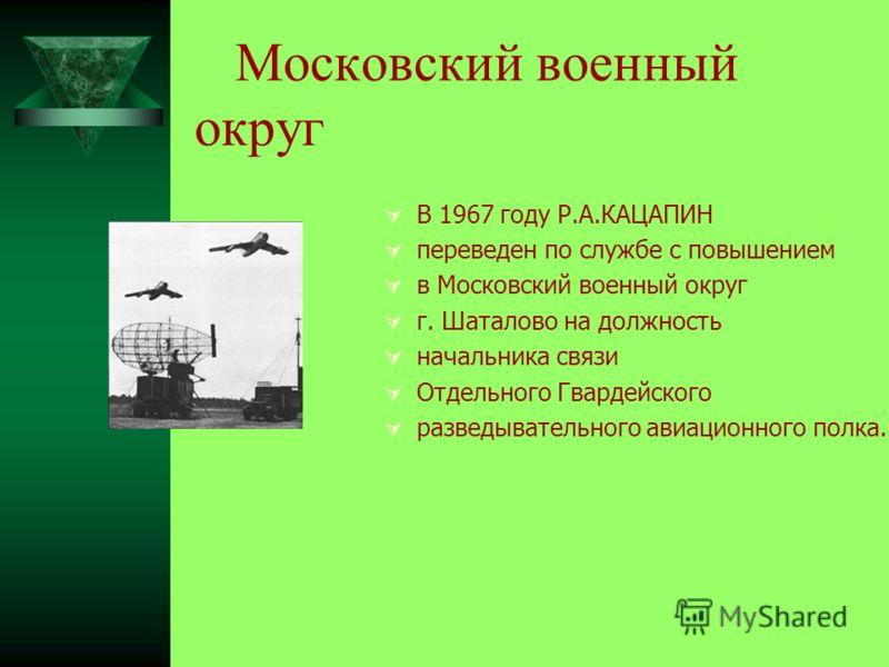 Московский военный округ В 1967 году Р.А.КАЦАПИН переведен по службе с повышением в Московский военный округ г. Шаталово на должность начальника связи Отдельного Гвардейского разведывательного авиационного полка.