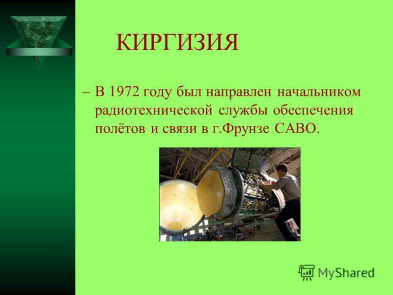 КИРГИЗИЯ –В 1972 году был направлен начальником радиотехнической службы обеспечения полётов и связи в г.Фрунзе САВО.