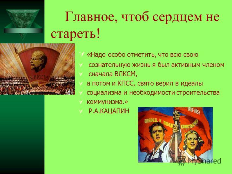 Главное, чтоб сердцем не стареть! « Надо особо отметить, что всю свою сознательную жизнь я был активным членом сначала ВЛКСМ, а потом и КПСС, свято верил в идеалы социализма и необходимости строительства коммунизма.» Р.А.КАЦАПИН