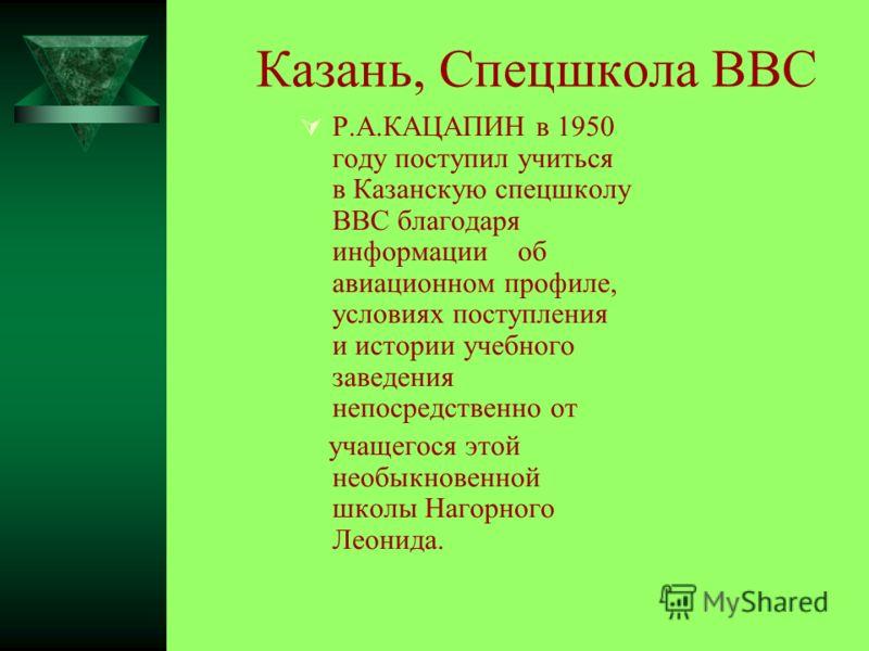 Казань, Спецшкола ВВС Р.А.КАЦАПИН в 1950 году поступил учиться в Казанскую спецшколу ВВС благодаря информации об авиационном профиле, условиях поступления и истории учебного заведения непосредственно от учащегося этой необыкновенной школы Нагорного Л