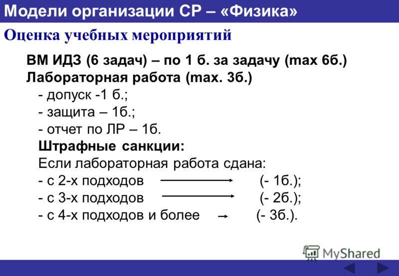 Модели организации СР – «Физика» Оценка учебных мероприятий ВМ ИДЗ (6 задач) – по 1 б. за задачу (max 6б.) Лабораторная работа (max. 3б.) - допуск -1 б.; - защита – 1б.; - отчет по ЛР – 1б. Штрафные санкции: Если лабораторная работа сдана: - с 2-х по