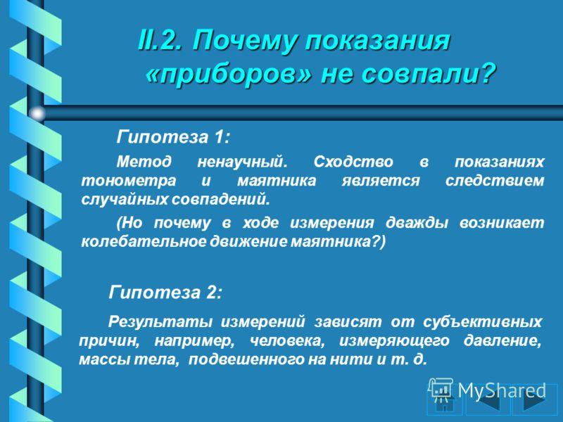 II.2. Почему показания «приборов» не совпали? Гипотеза 1: Метод ненаучный. Сходство в показаниях тонометра и маятника является следствием случайных совпадений. (Но почему в ходе измерения дважды возникает колебательное движение маятника?) Гипотеза 2: