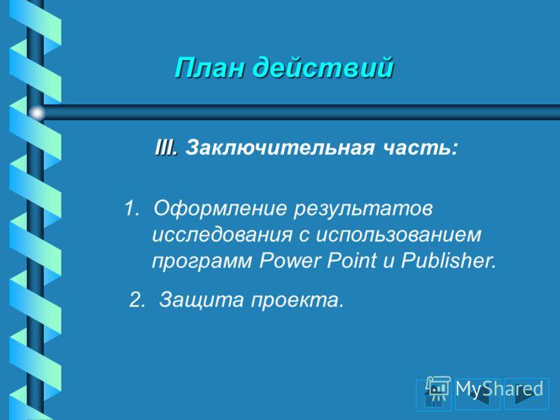План действий III. III. Заключительная часть: 1. Оформление результатов исследования с использованием программ Power Point и Publisher. 2. Защита проекта.