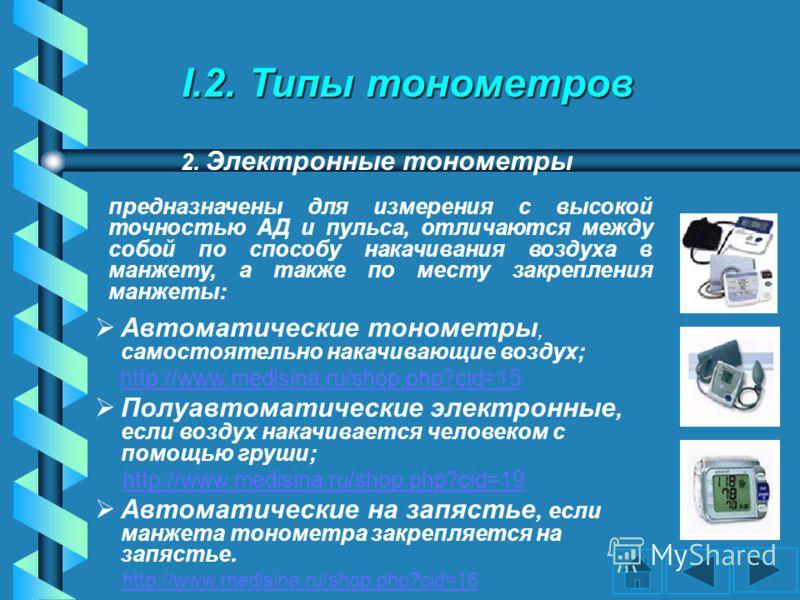 I.2. Типы тонометров Автоматические тонометры, самостоятельно накачивающие воздух; http://www.medisina.ru/shop.php?cid=15 Полуавтоматические электронные, если воздух накачивается человеком с помощью груши; http://www.medisina.ru/shop.php?cid=19 Автом