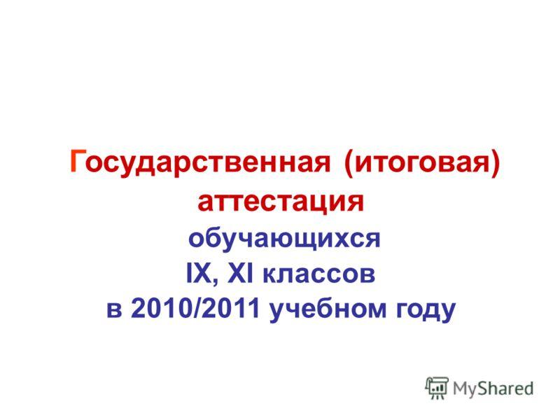 Государственная (итоговая) аттестация обучающихся IX, XI классов в 2010/2011 учебном году