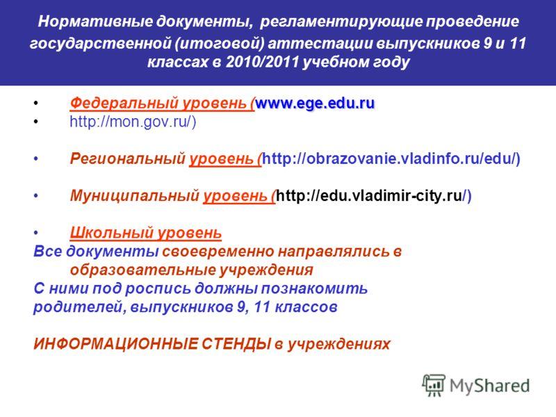 Нормативные документы, регламентирующие проведение государственной (итоговой) аттестации выпускников 9 и 11 классах в 2010/2011 учебном году www.ege.edu.ruФедеральный уровень (www.ege.edu.ru http://mon.gov.ru/) Региональный уровень (http://obrazovani