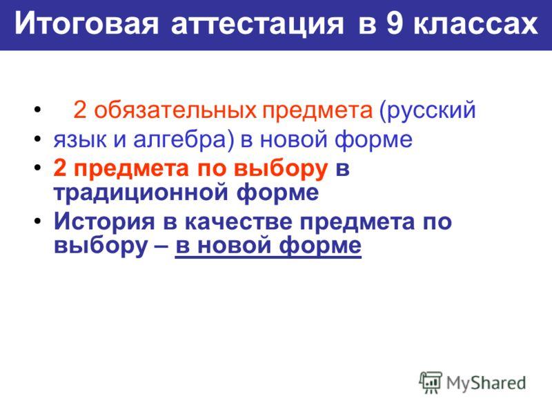 Итоговая аттестация в 9 классах 2 обязательных предмета (русский язык и алгебра) в новой форме 2 предмета по выбору в традиционной форме История в качестве предмета по выбору – в новой форме