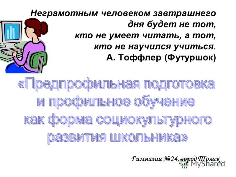 Неграмотным человеком завтрашнего дня будет не тот, кто не умеет читать, а тот, кто не научился учиться. А. Тоффлер (Футуршок) Гимназия 24, город Томск