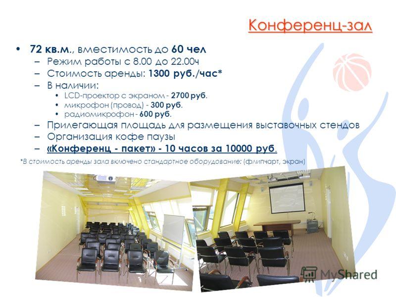 Конференц-зал 72 кв.м., вместимость до 60 чел –Режим работы с 8.00 до 22.00ч –Стоимость аренды: 1300 руб./час* –В наличии: LCD-проектор с экраном - 2700 руб. микрофон (провод) - 300 руб. радиомикрофон - 600 руб. –Прилегающая площадь для размещения вы