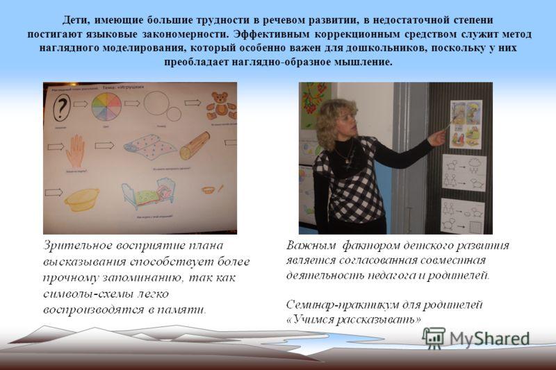 Дети, имеющие большие трудности в речевом развитии, в недостаточной степени постигают языковые закономерности. Эффективным коррекционным средством служит метод наглядного моделирования, который особенно важен для дошкольников, поскольку у них преобла