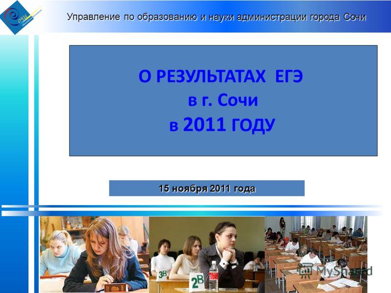 Управление по образованию и науки администрации города Сочи О РЕЗУЛЬТАТАХ ЕГЭ в г. Сочи в 2011 ГОДУ 15 ноября 2011 года