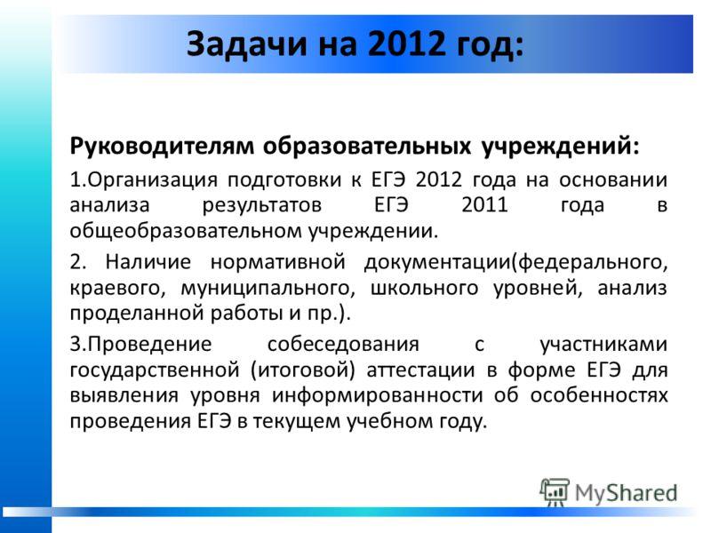Задачи на 2012 год: Руководителям образовательных учреждений: 1.Организация подготовки к ЕГЭ 2012 года на основании анализа результатов ЕГЭ 2011 года в общеобразовательном учреждении. 2. Наличие нормативной документации(федерального, краевого, муници