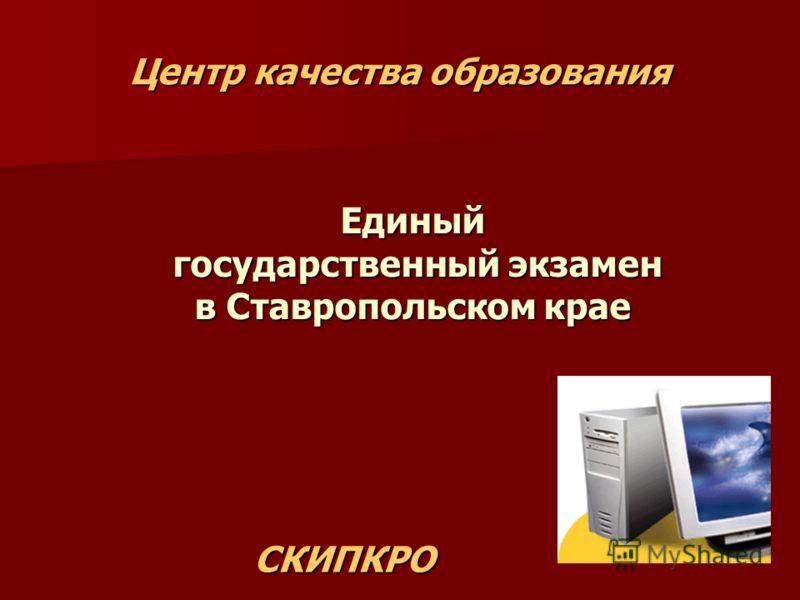 Центр качества образования Единый государственный экзамен в Ставропольском крае СКИПКРО