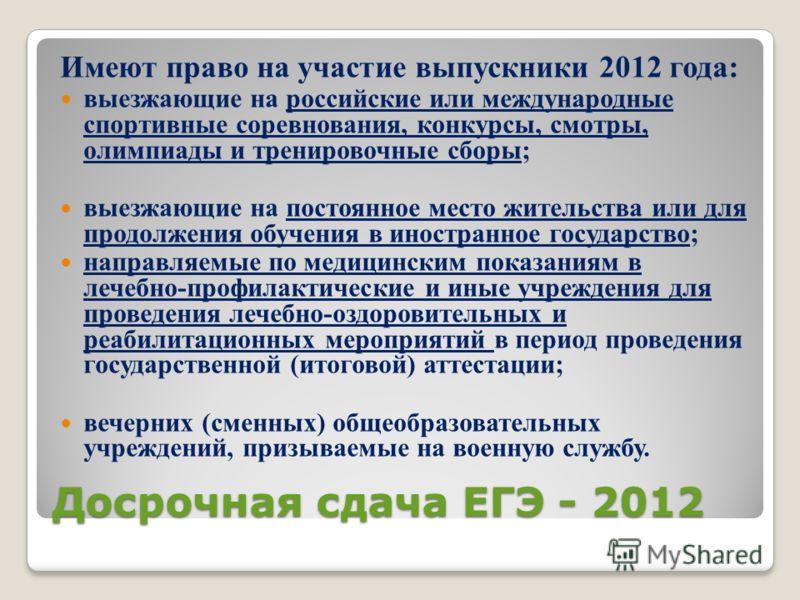 Досрочная сдача ЕГЭ - 2012 Имеют право на участие выпускники 2012 года: выезжающие на российские или международные спортивные соревнования, конкурсы, смотры, олимпиады и тренировочные сборы; выезжающие на постоянное место жительства или для продолжен
