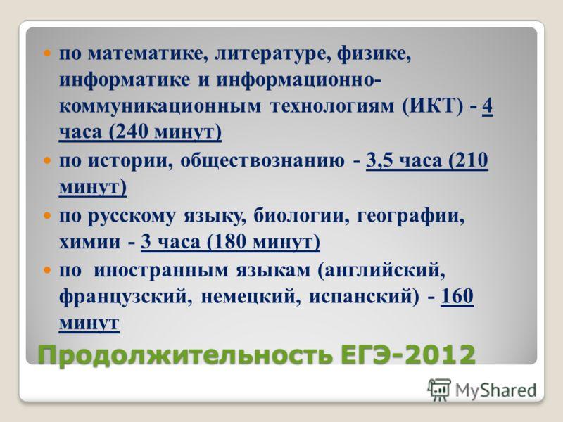 Продолжительность ЕГЭ-2012 по математике, литературе, физике, информатике и информационно- коммуникационным технологиям (ИКТ) - 4 часа (240 минут) по истории, обществознанию - 3,5 часа (210 минут) по русскому языку, биологии, географии, химии - 3 час