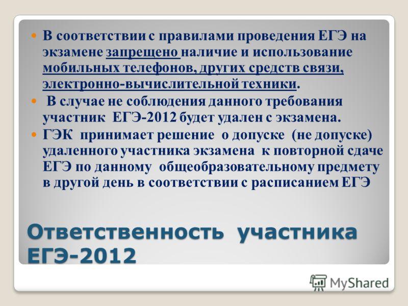 Ответственность участника ЕГЭ-2012 В соответствии с правилами проведения ЕГЭ на экзамене запрещено наличие и использование мобильных телефонов, других средств связи, электронно-вычислительной техники. В случае не соблюдения данного требования участни