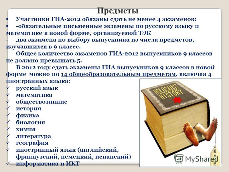 Предметы Участники ГИА-2012 обязаны сдать не менее 4 экзаменов: -обязательные письменные экзамены по русскому языку и математике в новой форме, организуемой ТЭК -два экзамена по выбору выпускника из числа предметов, изучавшихся в 9 классе. Общее коли