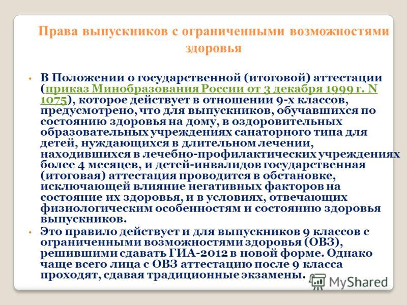 Права выпускников с ограниченными возможностями здоровья В Положении о государственной (итоговой) аттестации (приказ Минобразования России от 3 декабря 1999 г. N 1075), которое действует в отношении 9-х классов, предусмотрено, что для выпускников, об