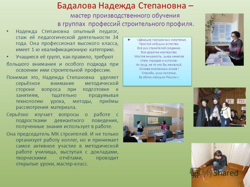 Бадалова Надежда Степановна – мастер производственного обучения в группах профессий строительного профиля. Надежда Степановна опытный педагог, стаж её педагогической деятельности 34 года. Она профессионал высокого класса, имеет 1-ю квалификационную к