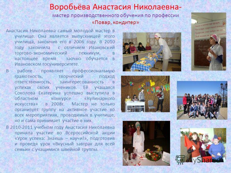 Воробьёва Анастасия Николаевна- мастер производственного обучения по профессии «Повар, кондитер» Анастасия Николаевна самый молодой мастер в училище. Она является выпускницей этого училища, закончив его в 2006 году. В 2010 году закончила с отличием И