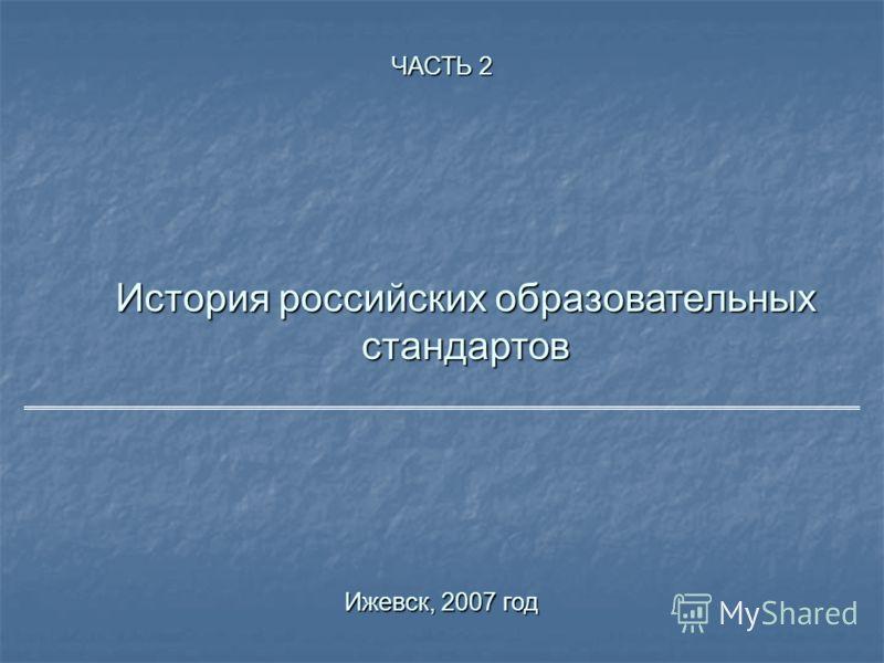 История российских образовательных стандартов Ижевск, 2007 год ЧАСТЬ 2