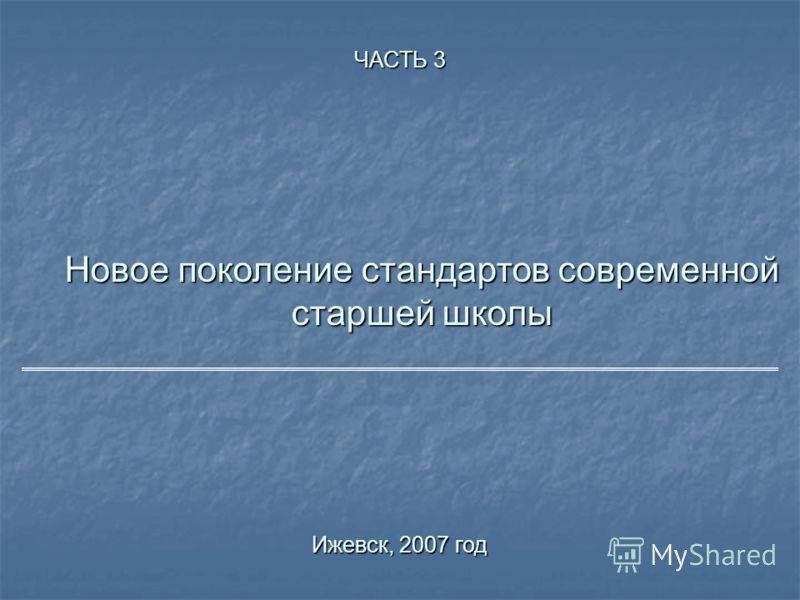 Новое поколение стандартов современной старшей школы Ижевск, 2007 год ЧАСТЬ 3