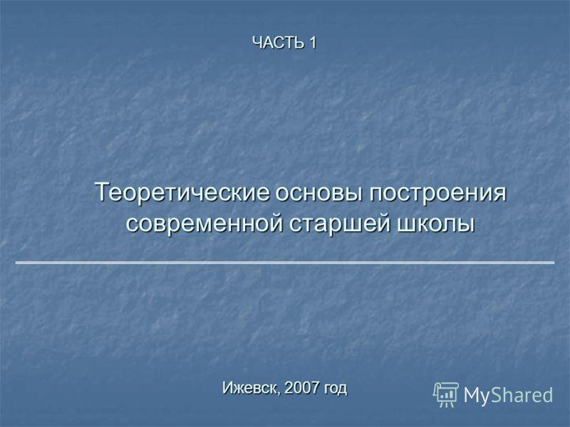Теоретические основы построения современной старшей школы Ижевск, 2007 год ЧАСТЬ 1