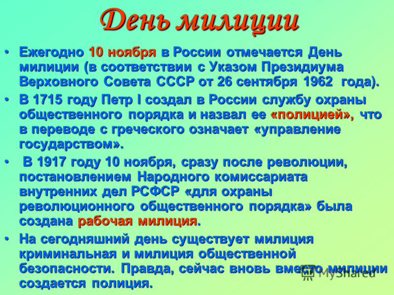 День милиции Ежегодно 10 ноября в России отмечается День милиции (в соответствии с Указом Президиума Верховного Совета СССР от 26 сентября 1962 года).Ежегодно 10 ноября в России отмечается День милиции (в соответствии с Указом Президиума Верховного С