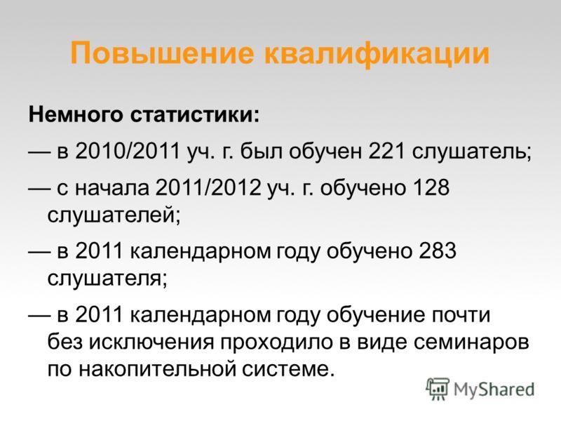 Повышение квалификации Немного статистики: в 2010/2011 уч. г. был обучен 221 слушатель; с начала 2011/2012 уч. г. обучено 128 слушателей; в 2011 календарном году обучено 283 слушателя; в 2011 календарном году обучение почти без исключения проходило в