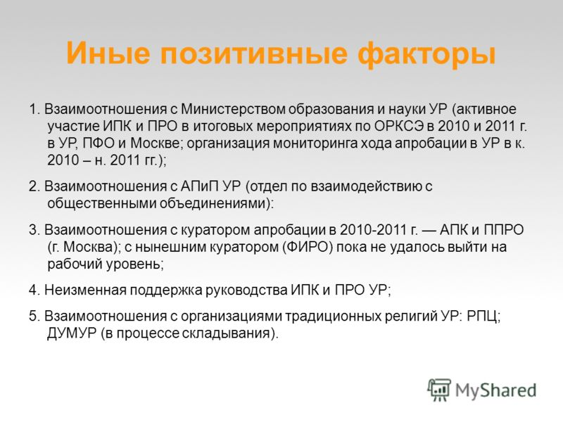 Иные позитивные факторы 1. Взаимоотношения с Министерством образования и науки УР (активное участие ИПК и ПРО в итоговых мероприятиях по ОРКСЭ в 2010 и 2011 г. в УР, ПФО и Москве; организация мониторинга хода апробации в УР в к. 2010 – н. 2011 гг.);
