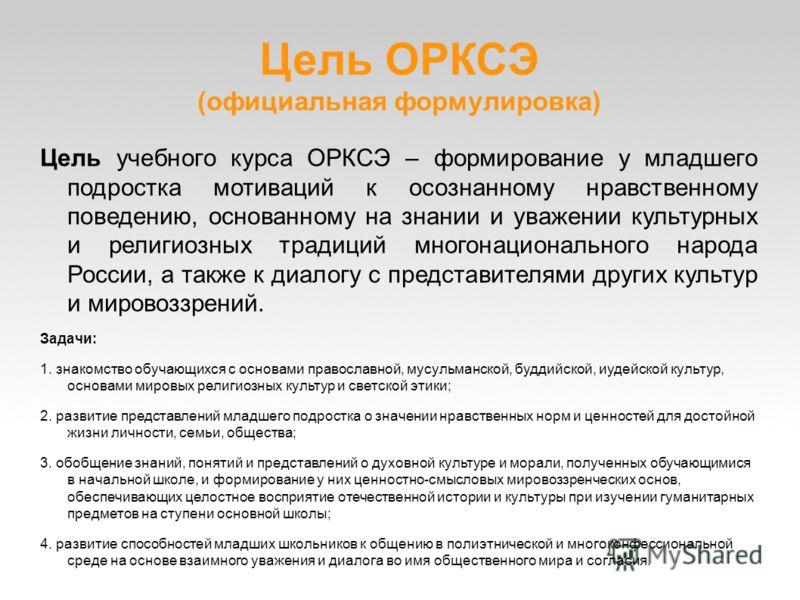 Цель ОРКСЭ (официальная формулировка) Цель учебного курса ОРКСЭ – формирование у младшего подростка мотиваций к осознанному нравственному поведению, основанному на знании и уважении культурных и религиозных традиций многонационального народа России,