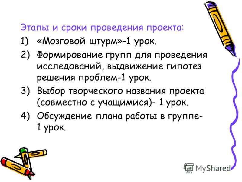 Этапы и сроки проведения проекта: 1)«Мозговой штурм»-1 урок. 2)Формирование групп для проведения исследований, выдвижение гипотез решения проблем-1 урок. 3)Выбор творческого названия проекта (совместно с учащимися)- 1 урок. 4)Обсуждение плана работы