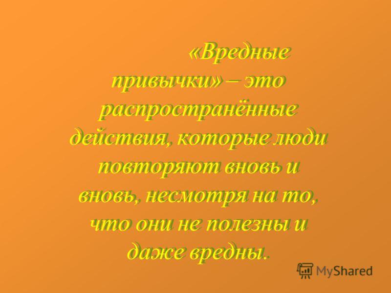 «Вредные привычки» – это распространённые действия, которые люди повторяют вновь и вновь, несмотря на то, что они не полезны и даже вредны.