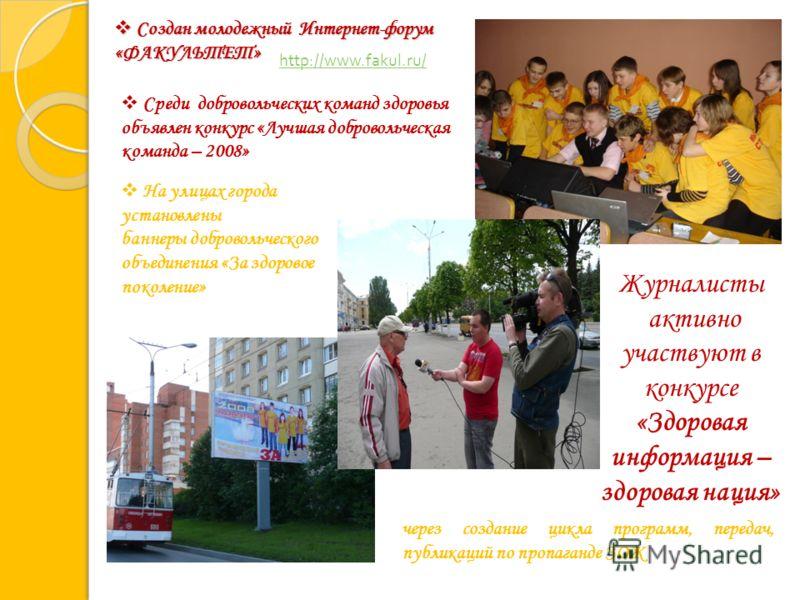 Журналисты активно участвуют в конкурсе «Здоровая информация – здоровая нация» http://www.fakul.ru/ Создан молодежный Интернет-форум «ФАКУЛЬТЕТ» Создан молодежный Интернет-форум «ФАКУЛЬТЕТ» через создание цикла программ, передач, публикаций по пропаг
