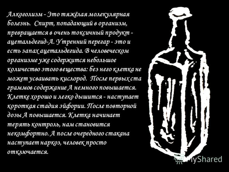 Алкоголизм - Это тяжёлая молекулярная болезнь. Спирт, попадающий в организм, превращается в очень токсичный продукт - ацетальдегид-А. Утренний перегар - это и есть запах ацетальдегида. В человеческом организме уже содержится небольшое количество этог