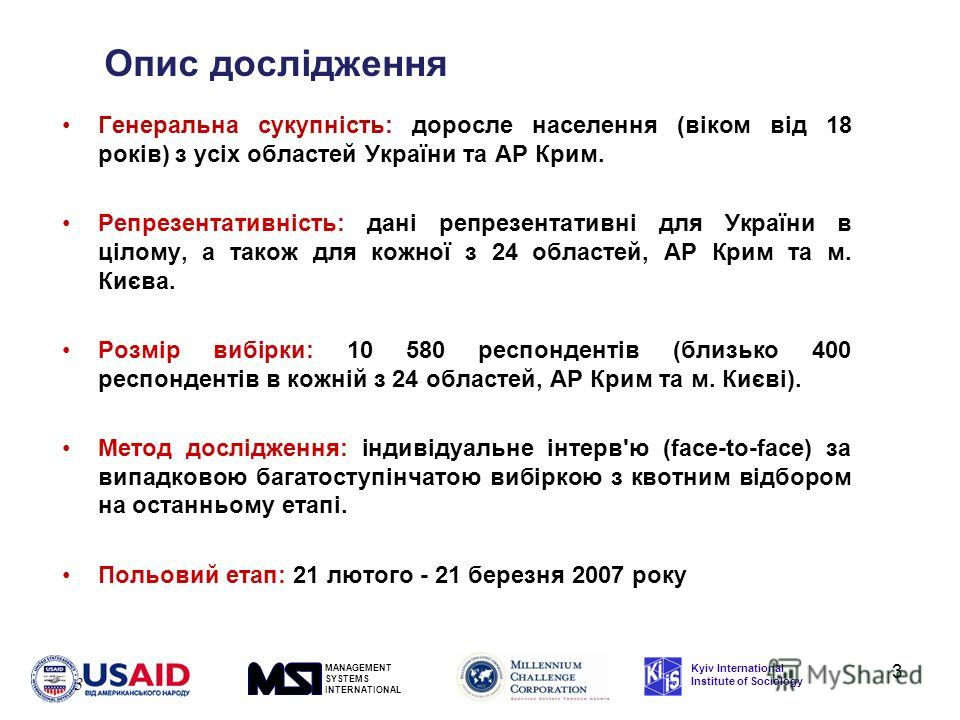 MANAGEMENT SYSTEMS INTERNATIONAL Kyiv International Institute of Sociology 3 Опис дослідження 3 Генеральна сукупність: доросле населення (віком від 18 років) з усіх областей України та АР Крим. Репрезентативність: дані репрезентативні для України в ц