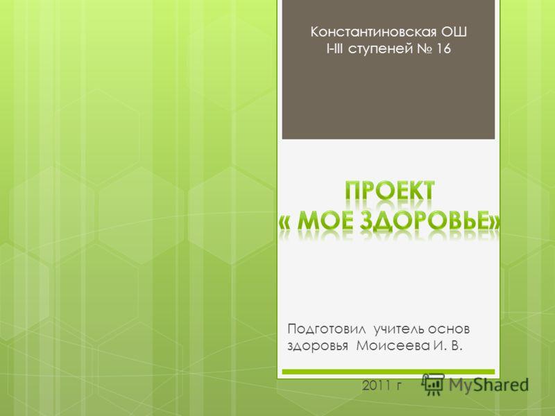 Подготовил учитель основ здоровья Моисеева И. В. 2011 г Константиновская ОШ І-ІІІ ступеней 16