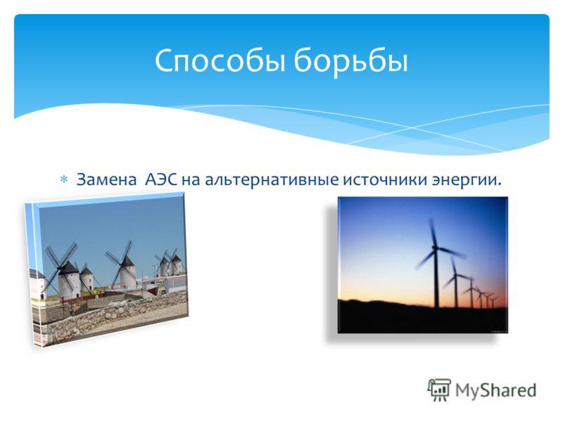 Замена АЭС на альтернативные источники энергии. Способы борьбы