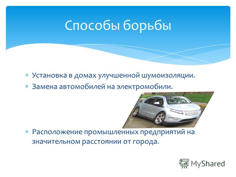 Установка в домах улучшенной шумоизоляции. Замена автомобилей на электромобили. Расположение промышленных предприятий на значительном расстоянии от города. Способы борьбы
