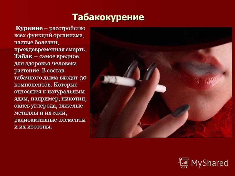 Табакокурение Курение – расстройство всех функций организма, частые болезни, преждевременная смерть. Табак – самое вредное для здоровья человека растение. В состав табачного дыма входят 30 компонентов. Которые относятся к натуральным ядам, например,