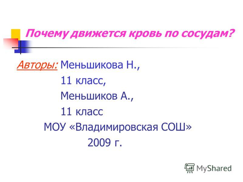 Почему движется кровь по сосудам? Авторы: Меньшикова Н., 11 класс, Меньшиков А., 11 класс МОУ «Владимировская СОШ» 2009 г.
