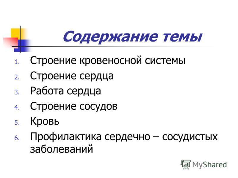 Содержание темы 1. Строение кровеносной системы 2. Строение сердца 3. Работа сердца 4. Строение сосудов 5. Кровь 6. Профилактика сердечно – сосудистых заболеваний