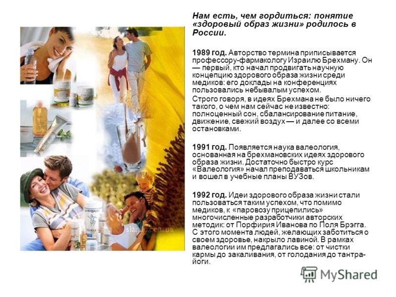 Нам есть, чем гордиться: понятие «здоровый образ жизни» родилось в России. 1989 год. Авторство термина приписывается профессору-фармакологу Израилю Брехману. Он первый, кто начал продвигать научную концепцию здорового образа жизни среди медиков: его