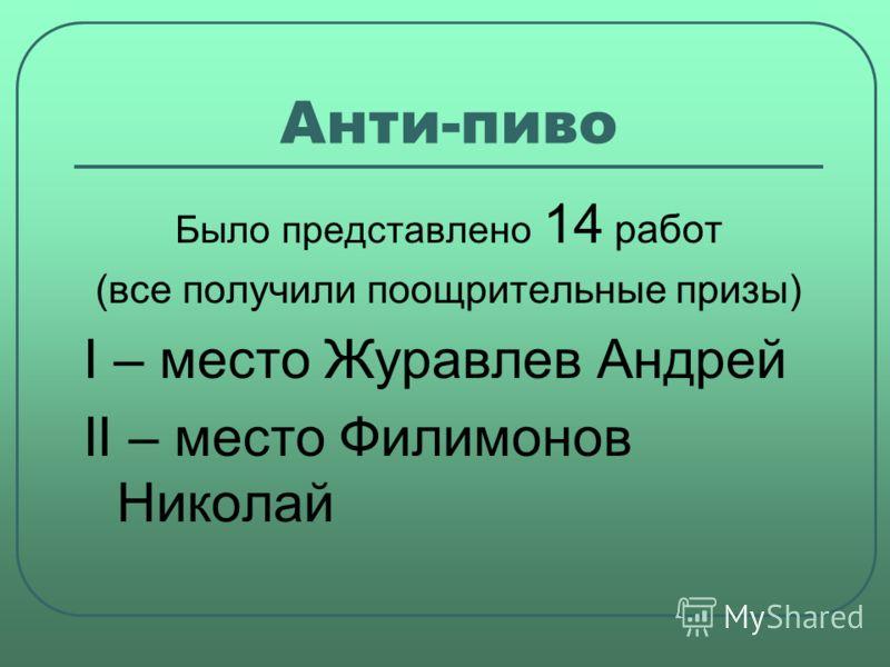 Анти-пиво Было представлено 14 работ (все получили поощрительные призы) I – место Журавлев Андрей II – место Филимонов Николай