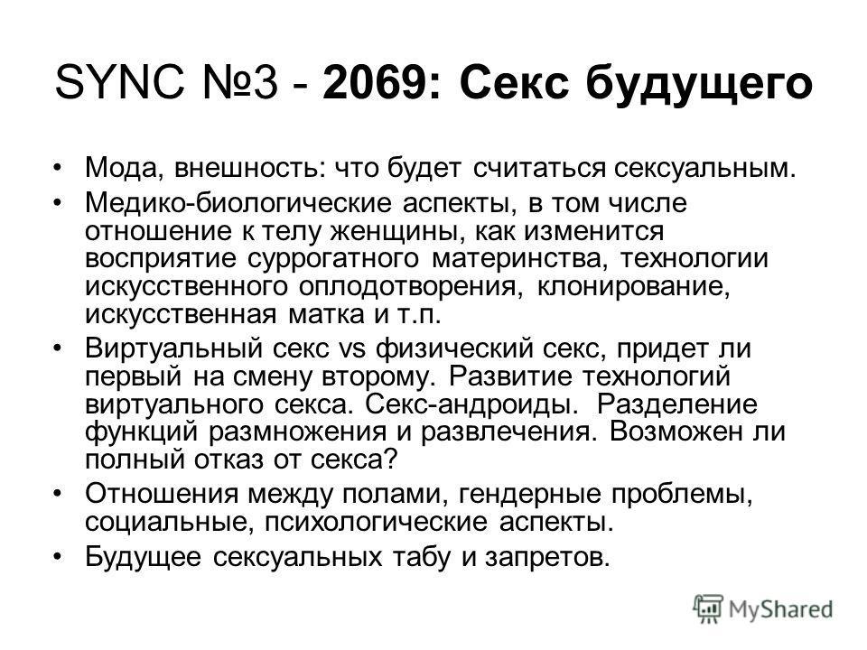SYNC 3 - 2069: Секс будущего Мода, внешность: что будет считаться сексуальным. Медико-биологические аспекты, в том числе отношение к телу женщины, как изменится восприятие суррогатного материнства, технологии искусственного оплодотворения, клонирован