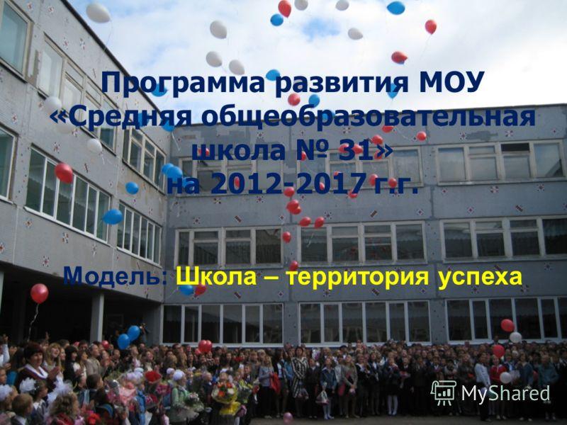 Программа развития МОУ «Средняя общеобразовательная школа 31» на 2012-2017 г.г. Модель: Школа – территория успеха